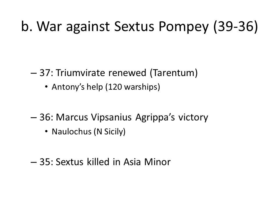 b. War against Sextus Pompey (39-36) – 37: Triumvirate renewed (Tarentum) Antony's help (120 warships) – 36: Marcus Vipsanius Agrippa's victory Nauloc
