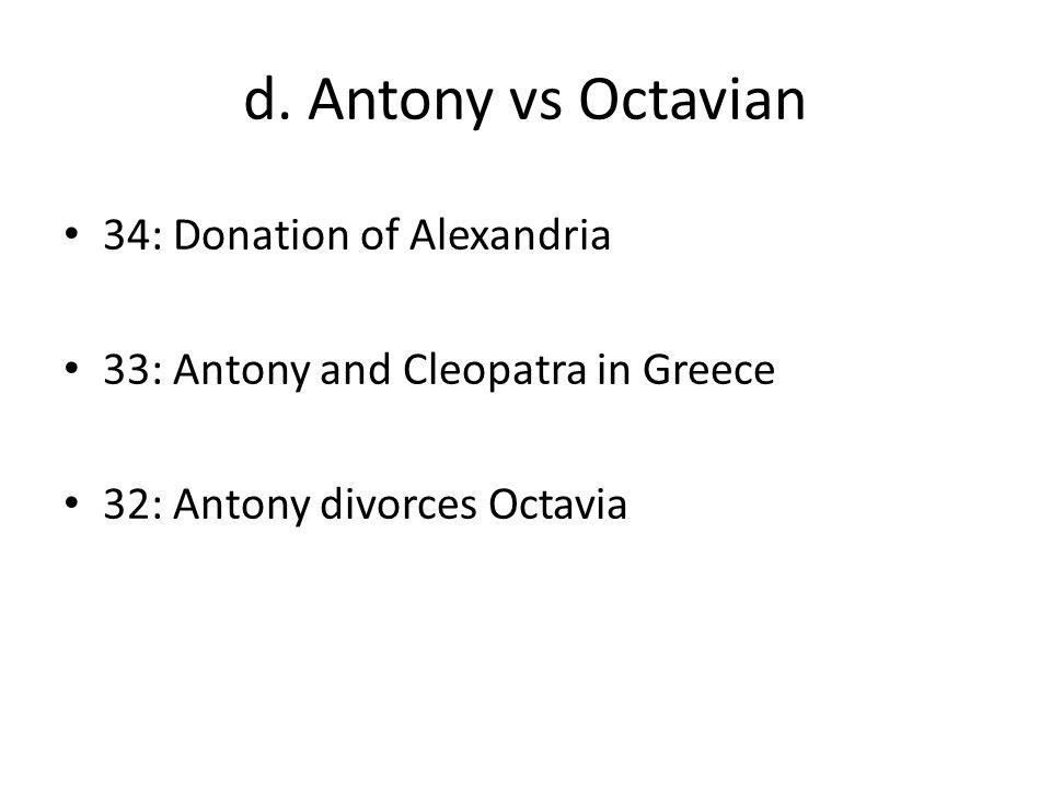 d. Antony vs Octavian 34: Donation of Alexandria 33: Antony and Cleopatra in Greece 32: Antony divorces Octavia