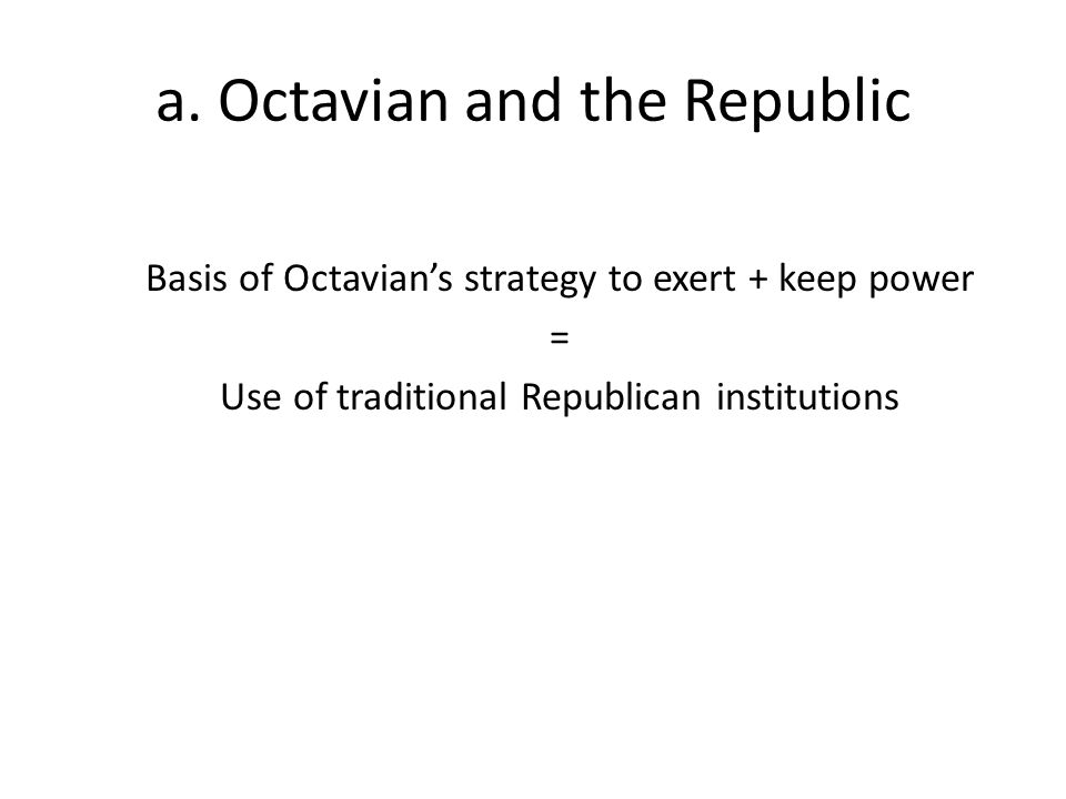 a. Octavian and the Republic Basis of Octavian's strategy to exert + keep power = Use of traditional Republican institutions