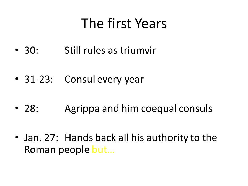 The first Years 30:Still rules as triumvir 31-23:Consul every year 28:Agrippa and him coequal consuls Jan.