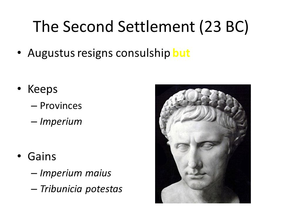 The Second Settlement (23 BC) Augustus resigns consulship but Keeps – Provinces – Imperium Gains – Imperium maius – Tribunicia potestas