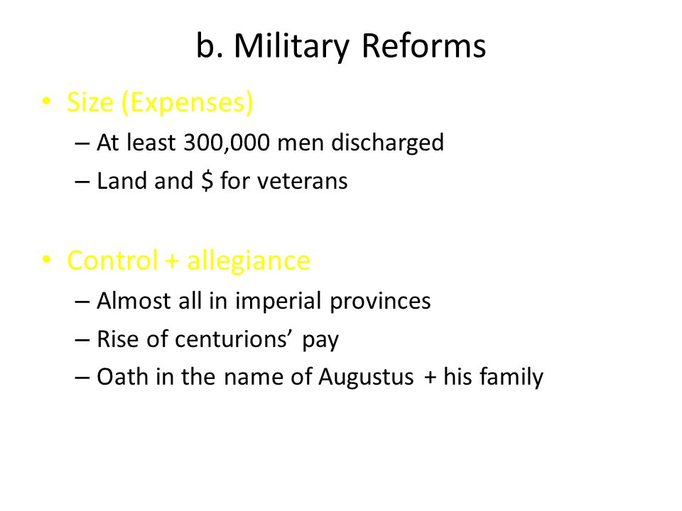 b. Military Reforms Size (Expenses) – At least 300,000 men discharged – Land and $ for veterans Control + allegiance – Almost all in imperial province