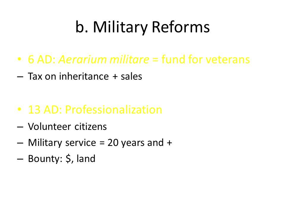 b. Military Reforms 6 AD: Aerarium militare = fund for veterans – Tax on inheritance + sales 13 AD: Professionalization – Volunteer citizens – Militar