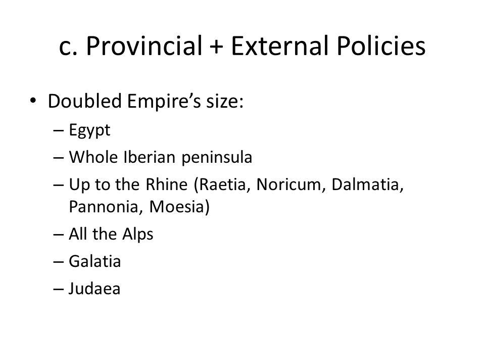 c. Provincial + External Policies Doubled Empire's size: – Egypt – Whole Iberian peninsula – Up to the Rhine (Raetia, Noricum, Dalmatia, Pannonia, Moe