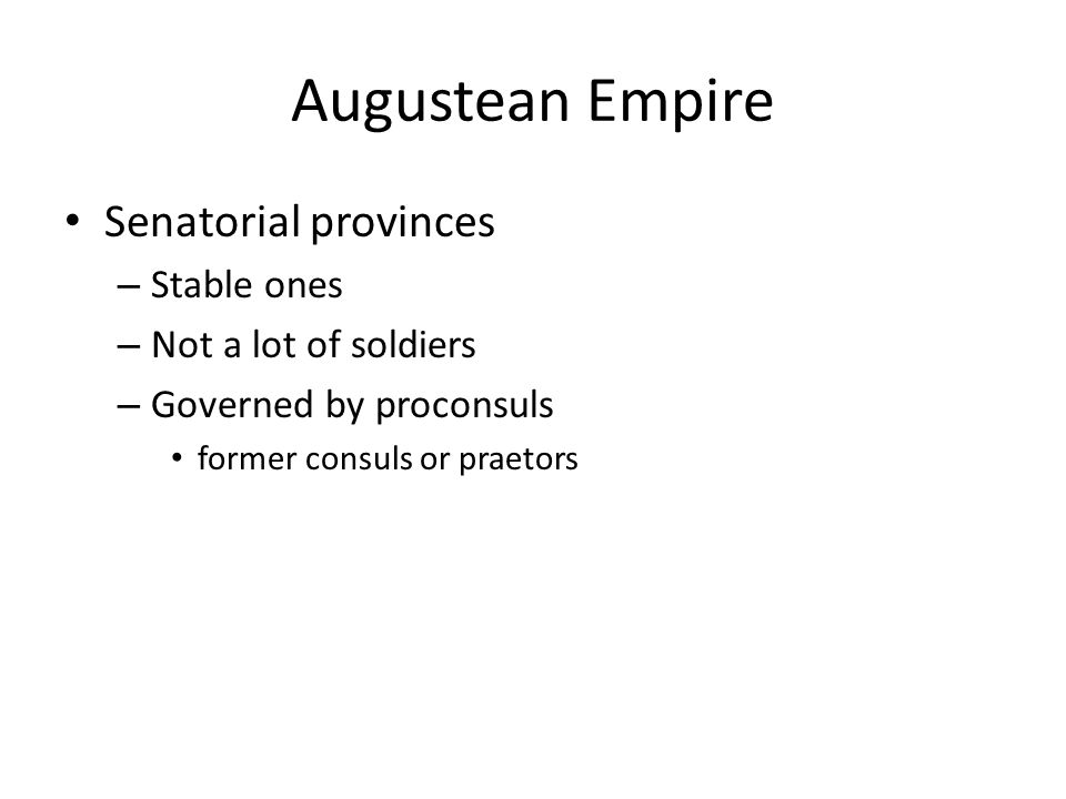Augustean Empire Senatorial provinces – Stable ones – Not a lot of soldiers – Governed by proconsuls former consuls or praetors
