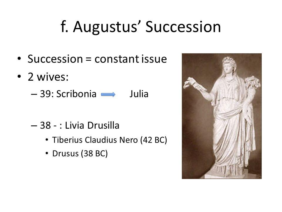 f. Augustus' Succession Succession = constant issue 2 wives: – 39: Scribonia Julia – 38 - : Livia Drusilla Tiberius Claudius Nero (42 BC) Drusus (38 B
