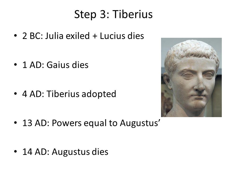 Step 3: Tiberius 2 BC: Julia exiled + Lucius dies 1 AD: Gaius dies 4 AD: Tiberius adopted 13 AD: Powers equal to Augustus' 14 AD: Augustus dies