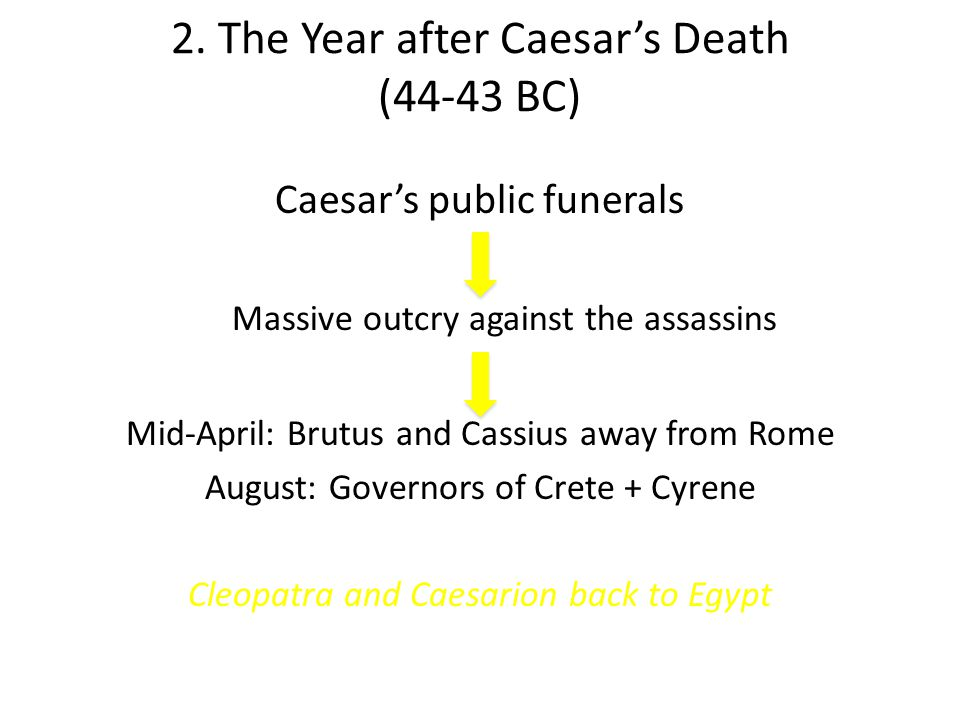 2. The Year after Caesar's Death (44-43 BC) Caesar's public funerals Massive outcry against the assassins Mid-April: Brutus and Cassius away from Rome