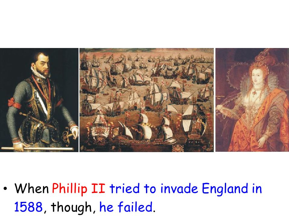 When Phillip II tried to invade England in 1588, though, he failed.