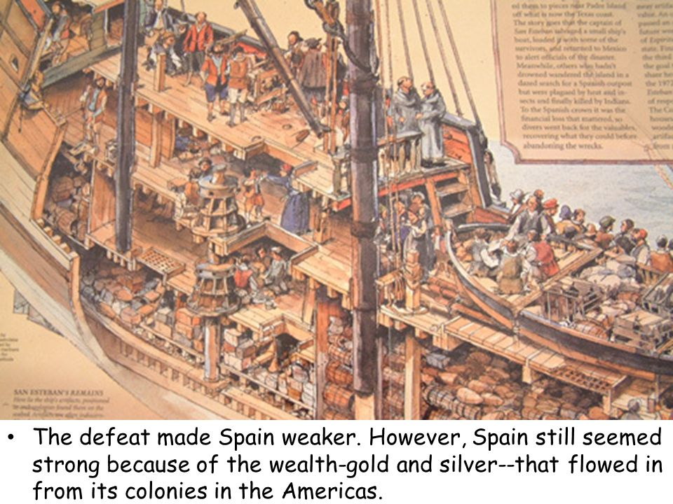 The defeat made Spain weaker. However, Spain still seemed strong because of the wealth-gold and silver--that flowed in from its colonies in the Americ
