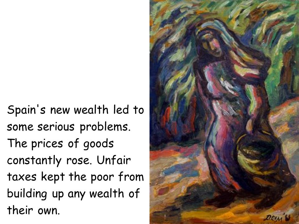 Spain's new wealth led to some serious problems. The prices of goods constantly rose. Unfair taxes kept the poor from building up any wealth of their