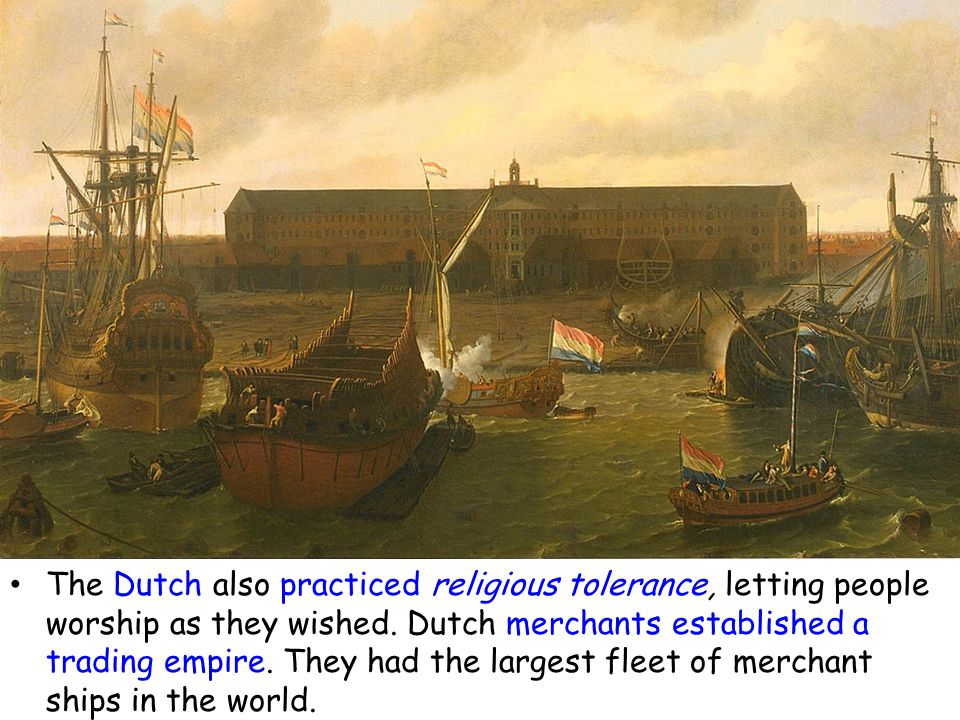 The Dutch also practiced religious tolerance, letting people worship as they wished. Dutch merchants established a trading empire. They had the larges