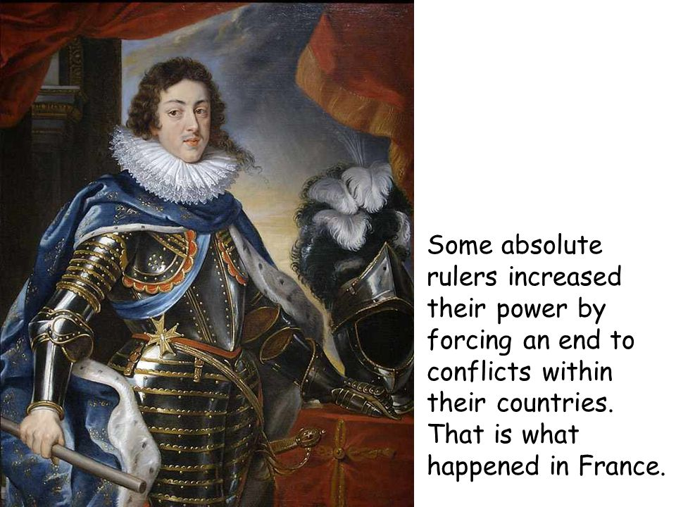 Some absolute rulers increased their power by forcing an end to conflicts within their countries. That is what happened in France.