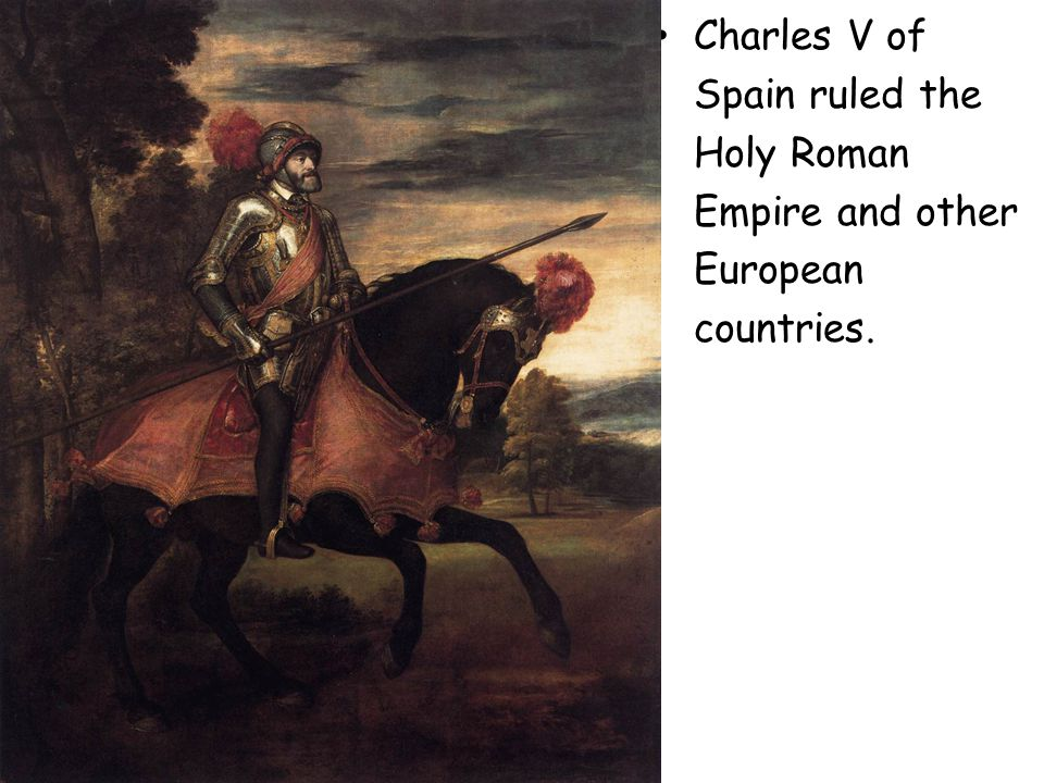 Charles V of Spain ruled the Holy Roman Empire and other European countries.