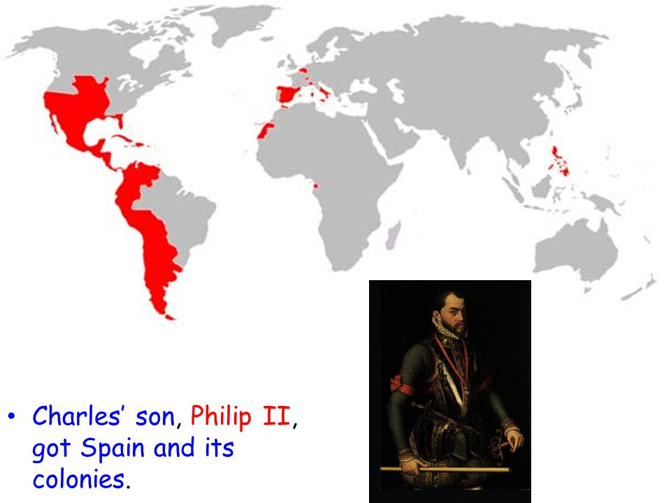 Charles' son, Philip II, got Spain and its colonies.
