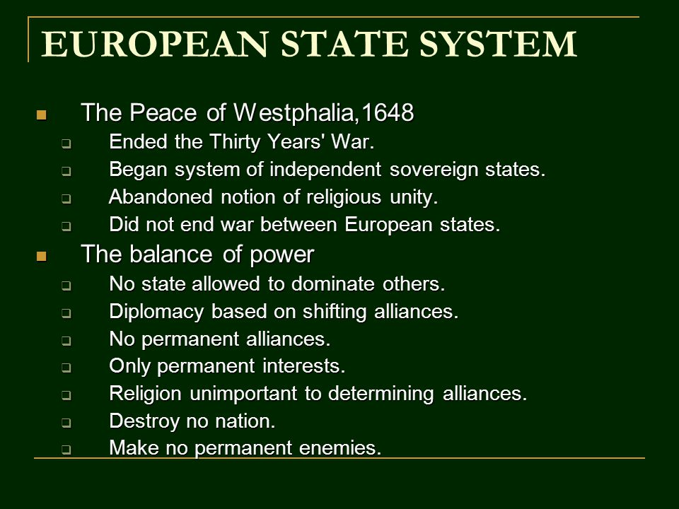 EUROPEAN STATE SYSTEM The Peace of Westphalia,1648 The Peace of Westphalia,1648  Ended the Thirty Years' War.  Began system of independent sovereign