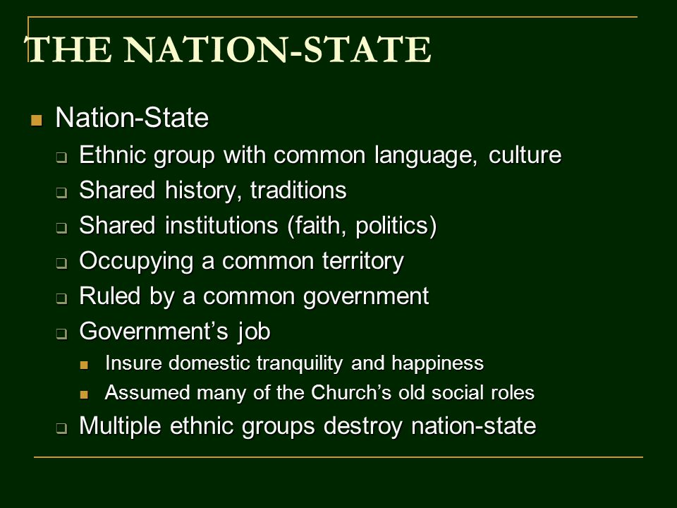 THE NATION-STATE Nation-State Nation-State  Ethnic group with common language, culture  Shared history, traditions  Shared institutions (faith, politics)  Occupying a common territory  Ruled by a common government  Government's job Insure domestic tranquility and happiness Insure domestic tranquility and happiness Assumed many of the Church's old social roles Assumed many of the Church's old social roles  Multiple ethnic groups destroy nation-state