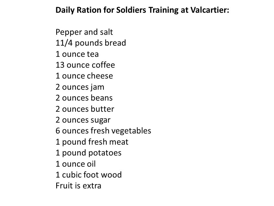 Daily Ration for Soldiers Training at Valcartier: Pepper and salt 11/4 pounds bread 1 ounce tea 13 ounce coffee 1 ounce cheese 2 ounces jam 2 ounces beans 2 ounces butter 2 ounces sugar 6 ounces fresh vegetables 1 pound fresh meat 1 pound potatoes 1 ounce oil 1 cubic foot wood Fruit is extra