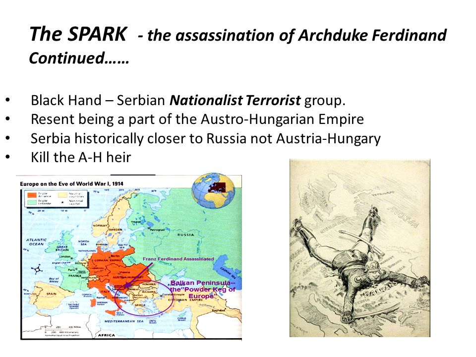 The SPARK - the assassination of Archduke Ferdinand Continued…… Black Hand – Serbian Nationalist Terrorist group.
