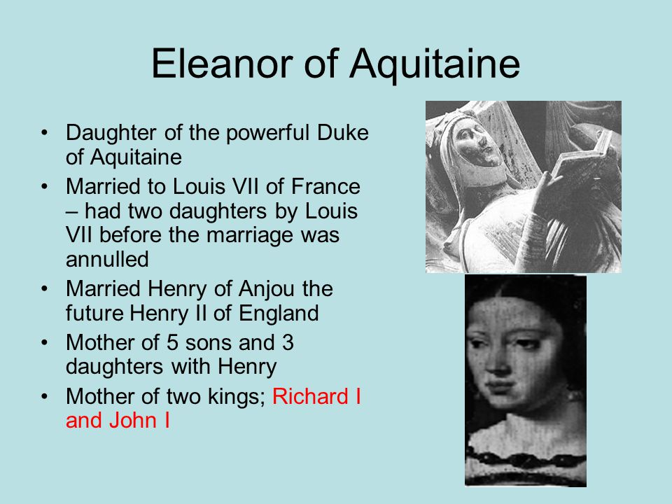Eleanor of Aquitaine Daughter of the powerful Duke of Aquitaine Married to Louis VII of France – had two daughters by Louis VII before the marriage wa