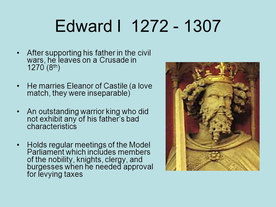 Edward I 1272 - 1307 After supporting his father in the civil wars, he leaves on a Crusade in 1270 (8 th ) He marries Eleanor of Castile (a love match