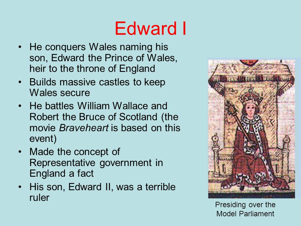 Edward I He conquers Wales naming his son, Edward the Prince of Wales, heir to the throne of England Builds massive castles to keep Wales secure He ba