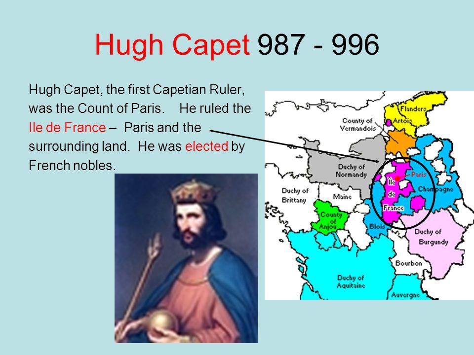 Hugh Capet 987 - 996 Hugh Capet, the first Capetian Ruler, was the Count of Paris. He ruled the Ile de France – Paris and the surrounding land. He was