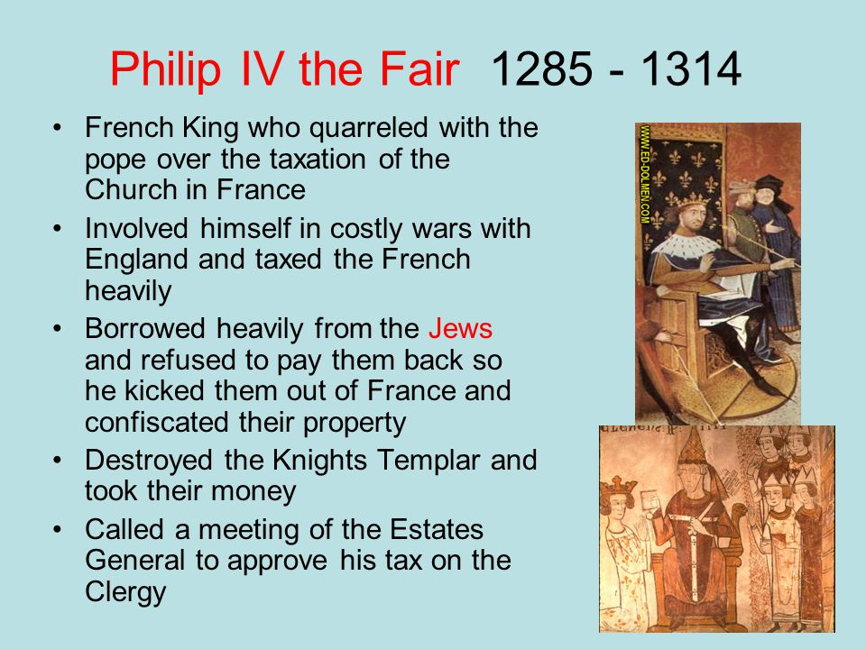Philip IV the Fair 1285 - 1314 French King who quarreled with the pope over the taxation of the Church in France Involved himself in costly wars with