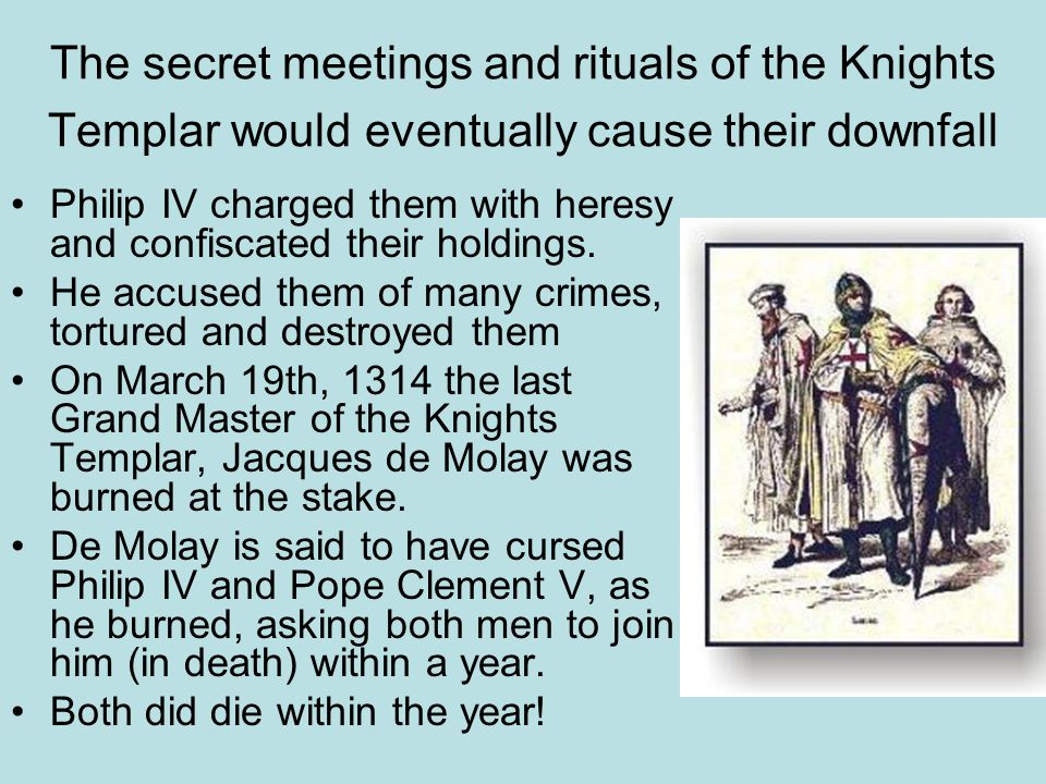 The secret meetings and rituals of the Knights Templar would eventually cause their downfall Philip IV charged them with heresy and confiscated their