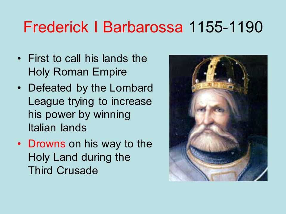 Frederick I Barbarossa 1155-1190 First to call his lands the Holy Roman Empire Defeated by the Lombard League trying to increase his power by winning