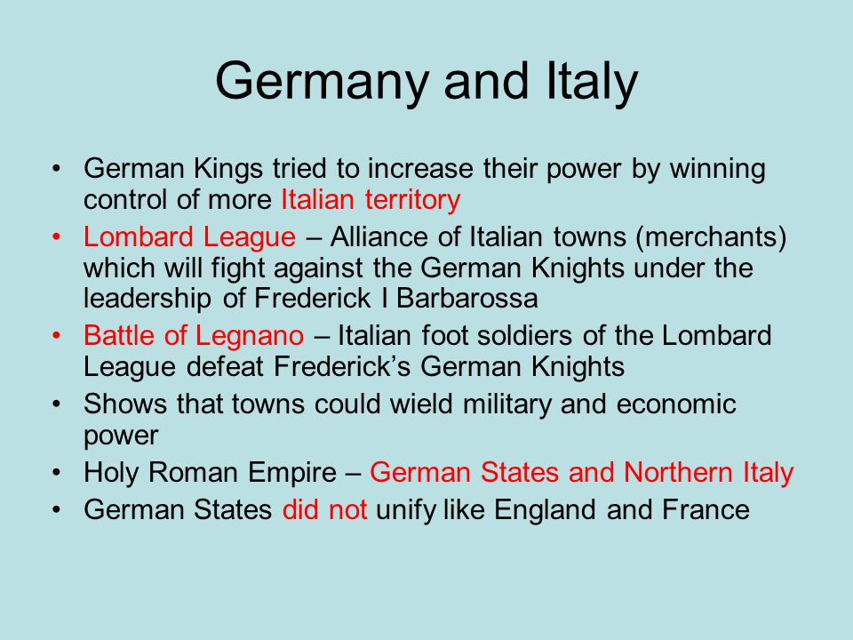 Germany and Italy German Kings tried to increase their power by winning control of more Italian territory Lombard League – Alliance of Italian towns (