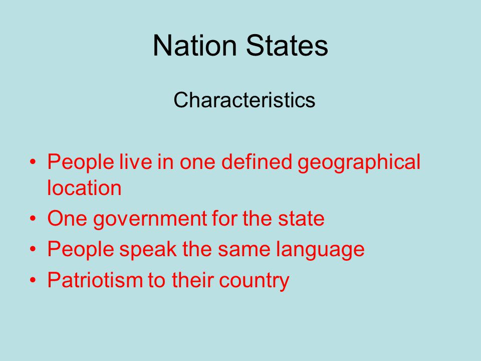 Nation States Characteristics People live in one defined geographical location One government for the state People speak the same language Patriotism