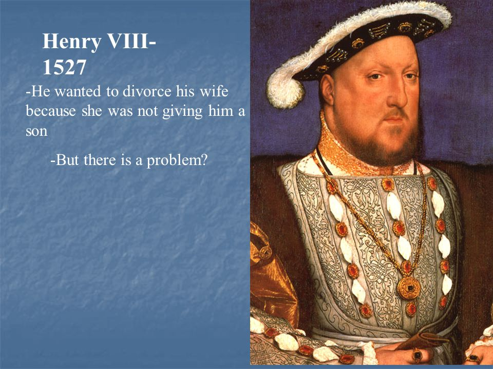 Henry VIII- 1527 -He wanted to divorce his wife because she was not giving him a son -But there is a problem