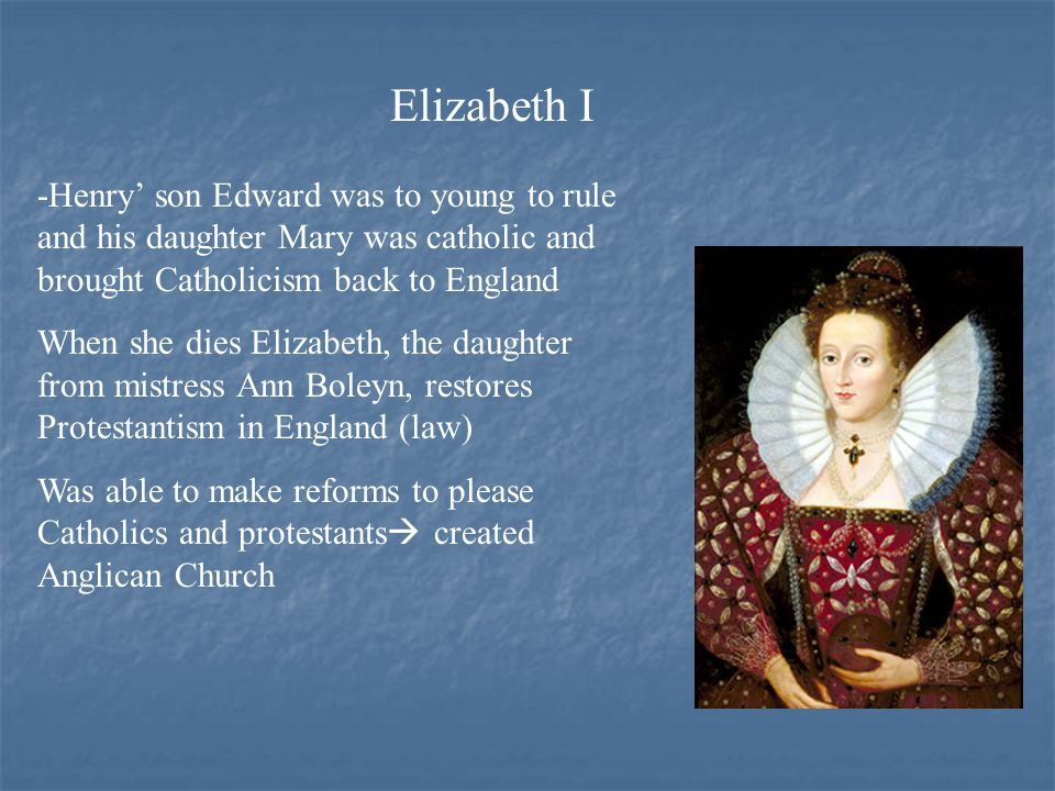 Elizabeth I -Henry' son Edward was to young to rule and his daughter Mary was catholic and brought Catholicism back to England When she dies Elizabeth, the daughter from mistress Ann Boleyn, restores Protestantism in England (law) Was able to make reforms to please Catholics and protestants  created Anglican Church