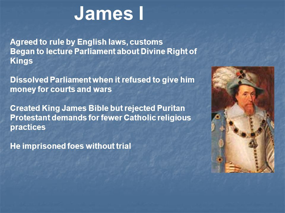 James I Agreed to rule by English laws, customs Began to lecture Parliament about Divine Right of Kings Dissolved Parliament when it refused to give him money for courts and wars Created King James Bible but rejected Puritan Protestant demands for fewer Catholic religious practices He imprisoned foes without trial