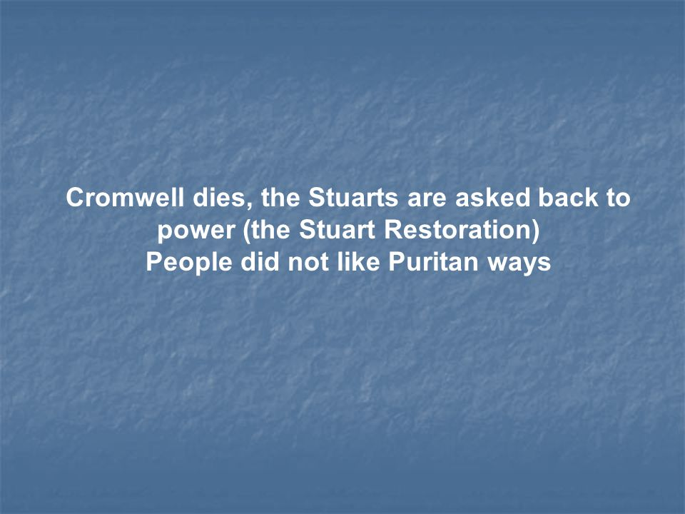 Cromwell dies, the Stuarts are asked back to power (the Stuart Restoration) People did not like Puritan ways