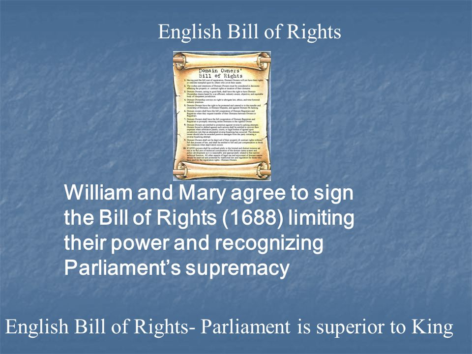 William and Mary agree to sign the Bill of Rights (1688) limiting their power and recognizing Parliament's supremacy English Bill of Rights English Bill of Rights- Parliament is superior to King