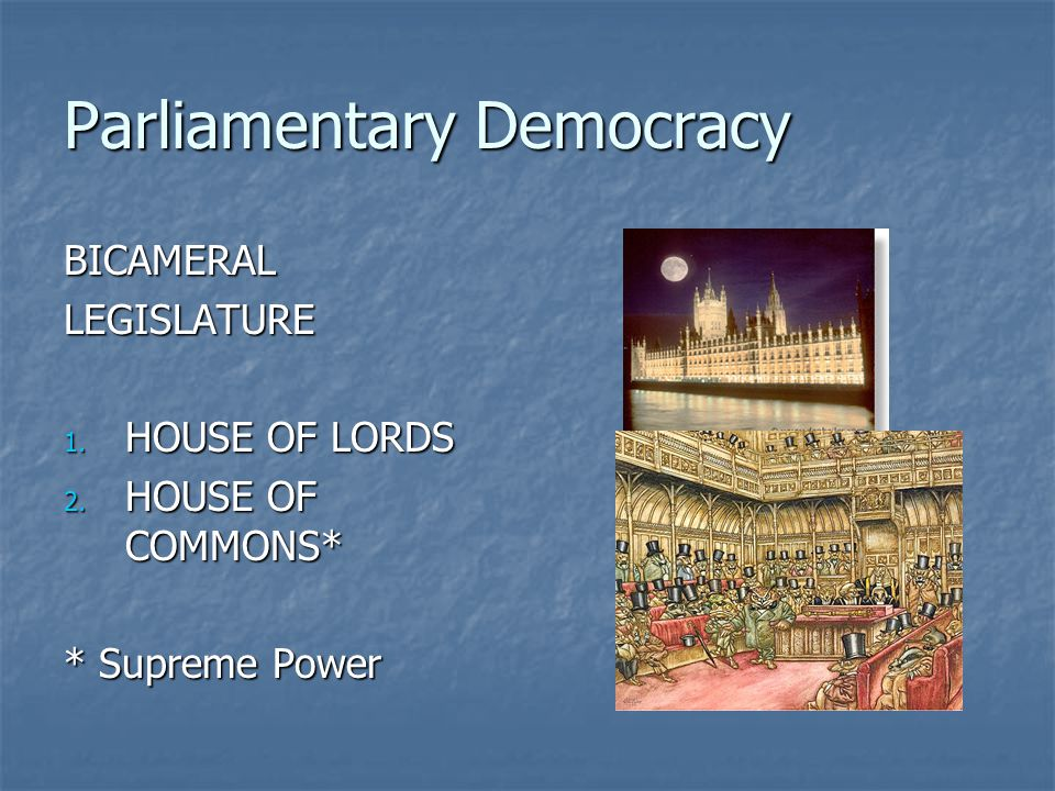 Parliamentary Democracy BICAMERALLEGISLATURE 1. HOUSE OF LORDS 2. HOUSE OF COMMONS* * Supreme Power