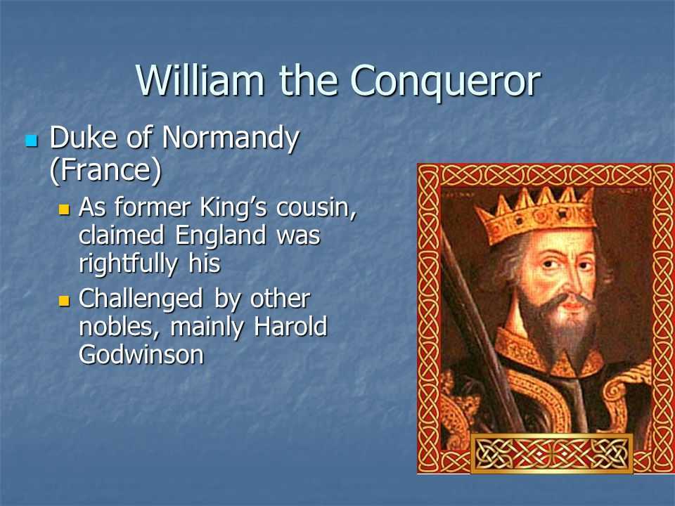 William the Conqueror Duke of Normandy (France) Duke of Normandy (France) As former King's cousin, claimed England was rightfully his As former King's cousin, claimed England was rightfully his Challenged by other nobles, mainly Harold Godwinson Challenged by other nobles, mainly Harold Godwinson