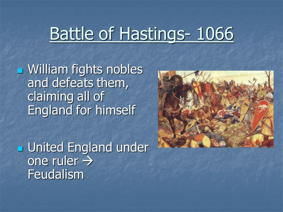 Battle of Hastings- 1066 William fights nobles and defeats them, claiming all of England for himself William fights nobles and defeats them, claiming all of England for himself United England under one ruler  Feudalism United England under one ruler  Feudalism