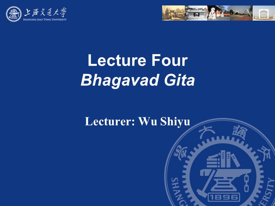 Lecture Four Bhagavad Gita Lecturer: Wu Shiyu