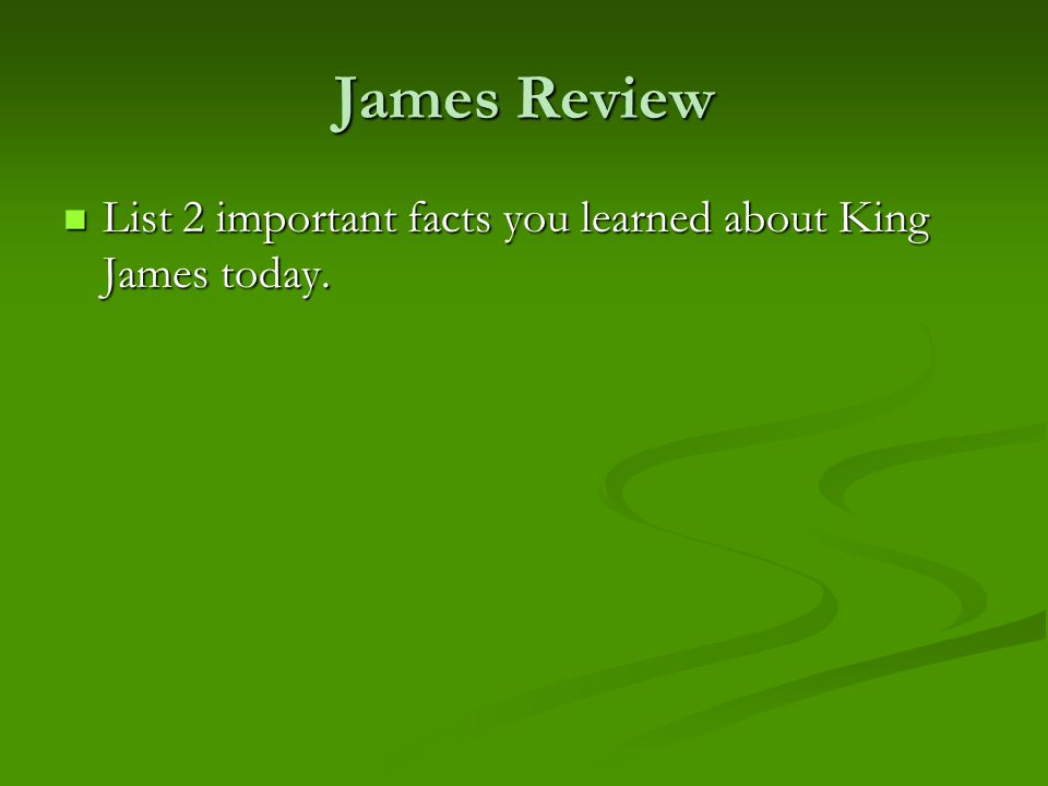 James Review List 2 important facts you learned about King James today.