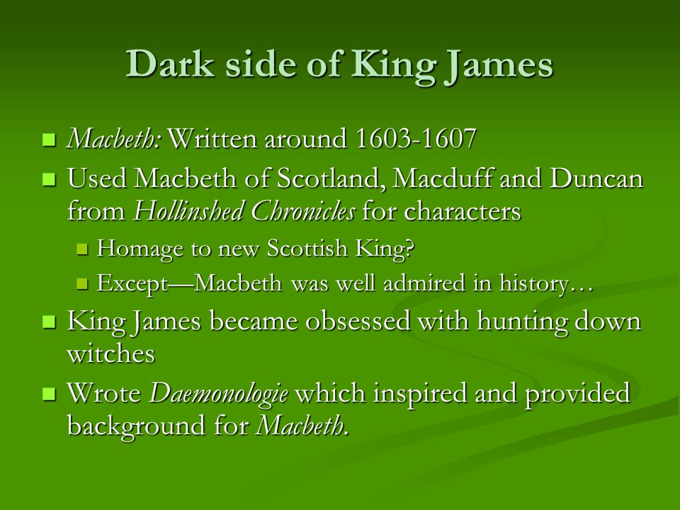 Dark side of King James Macbeth: Written around 1603-1607 Macbeth: Written around 1603-1607 Used Macbeth of Scotland, Macduff and Duncan from Hollinshed Chronicles for characters Used Macbeth of Scotland, Macduff and Duncan from Hollinshed Chronicles for characters Homage to new Scottish King.