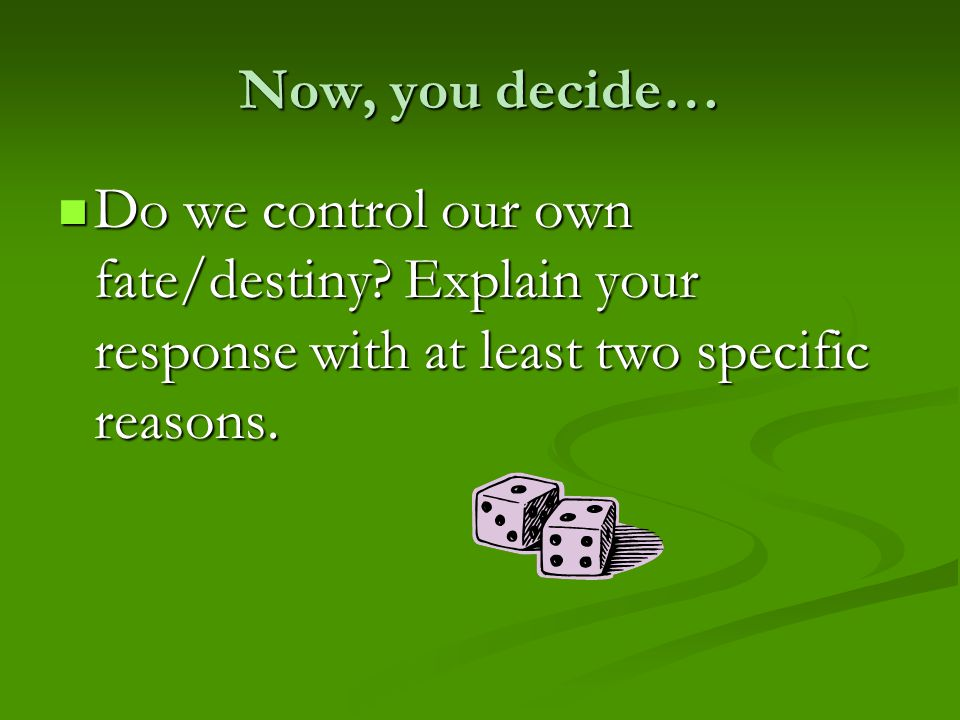 Now, you decide… Do we control our own fate/destiny.