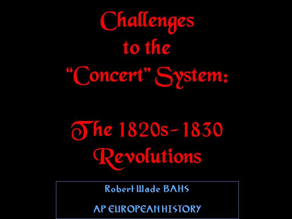 Challenges to the Concert System: The 1820s-1830 Revolutions Robert WadeBAHS AP EUROPEAN HISTORY Robert WadeBAHS AP EUROPEAN HISTORY