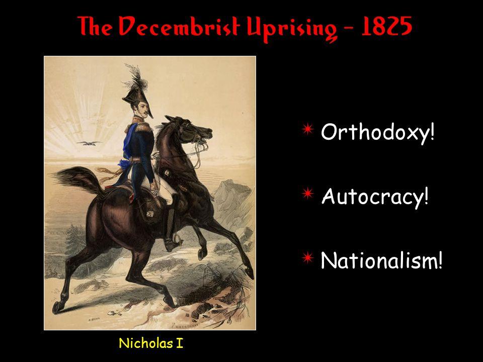 The Decembrist Uprising - 1825 Nicholas I 4 Orthodoxy! 4 Autocracy! 4 Nationalism!
