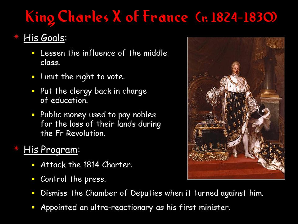 King Charles X of France (r. 1824-1830) 4 His Goals:  Lessen the influence of the middle class.