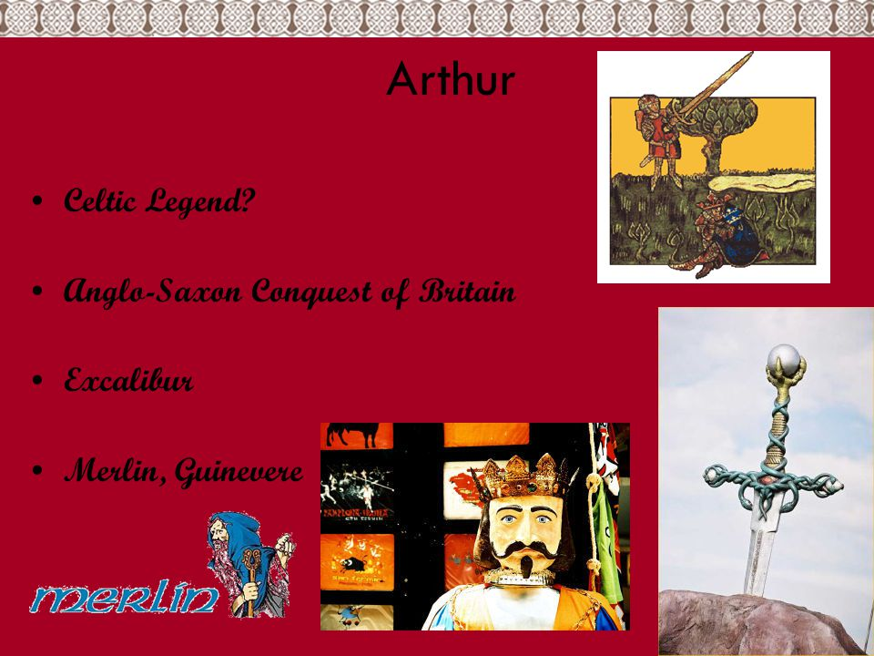 King Arthur Arthur Pendragon, Artorius, Aurelianus Figure of Mythology Ideal King in War & Peace Born in 5 th C.