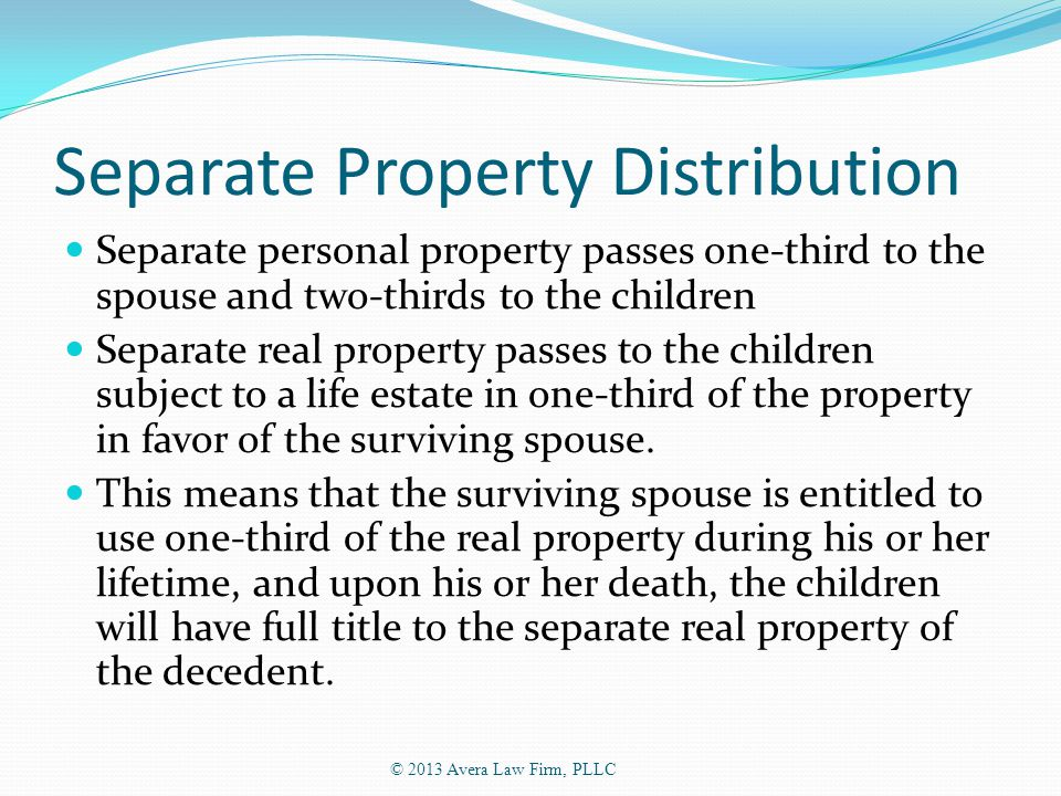 Separate Property Distribution Separate personal property passes one-third to the spouse and two-thirds to the children Separate real property passes to the children subject to a life estate in one-third of the property in favor of the surviving spouse.