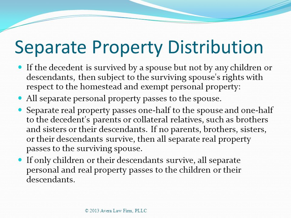 Separate Property Distribution If the decedent is survived by a spouse but not by any children or descendants, then subject to the surviving spouse s rights with respect to the homestead and exempt personal property: All separate personal property passes to the spouse.